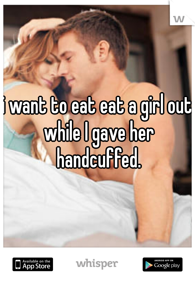i want to eat eat a girl out while I gave her handcuffed.