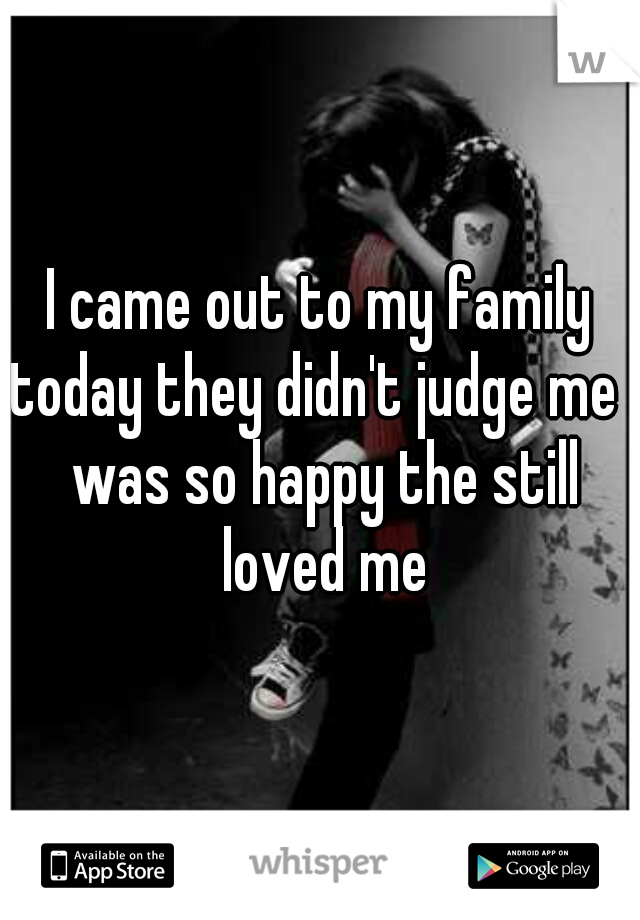 I came out to my family today they didn't judge me I was so happy the still loved me
