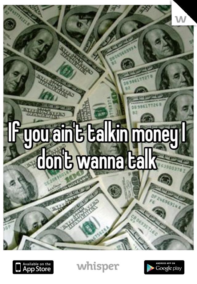 If you ain't talkin money I don't wanna talk
