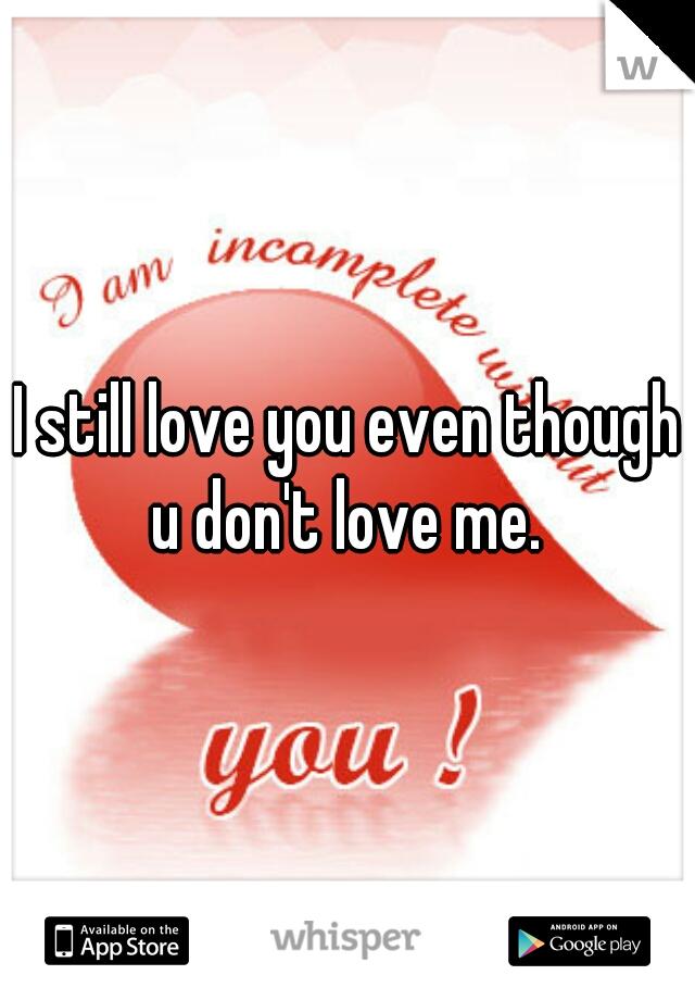 I still love you even though u don't love me.