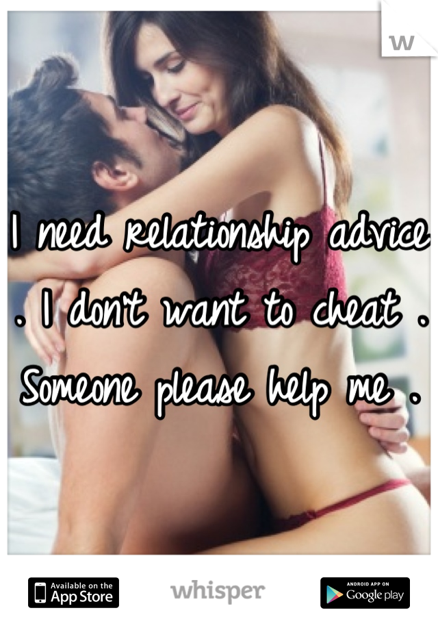 I need relationship advice . I don't want to cheat . Someone please help me .