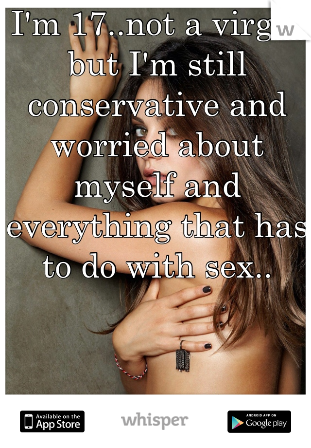 I'm 17..not a virgin but I'm still conservative and worried about myself and everything that has to do with sex..