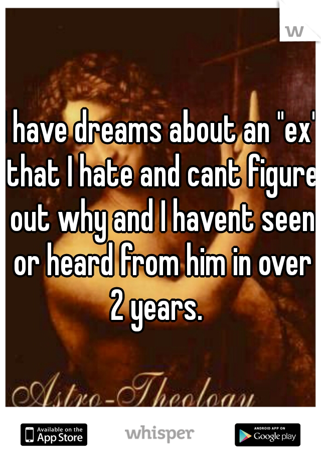 """I have dreams about an """"ex"""" that I hate and cant figure out why and I havent seen or heard from him in over 2 years."""
