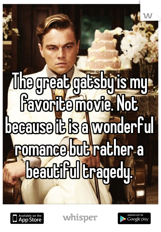 The great gatsby is my favorite movie. Not because it is a wonderful romance but rather a beautiful tragedy.