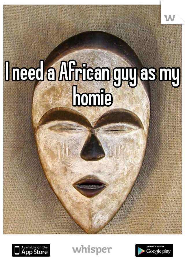 I need a African guy as my homie