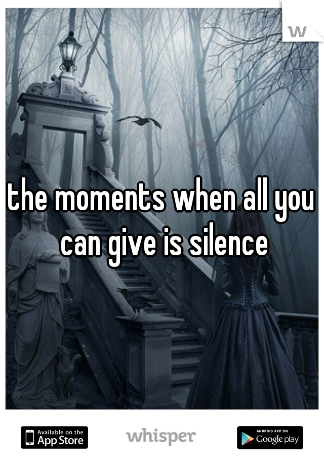 the moments when all you can give is silence