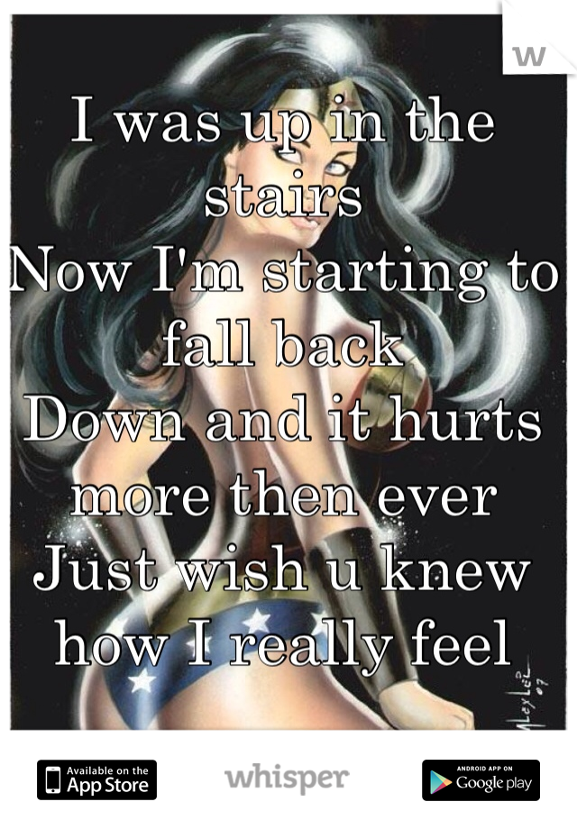 I was up in the stairs  Now I'm starting to fall back  Down and it hurts more then ever  Just wish u knew how I really feel