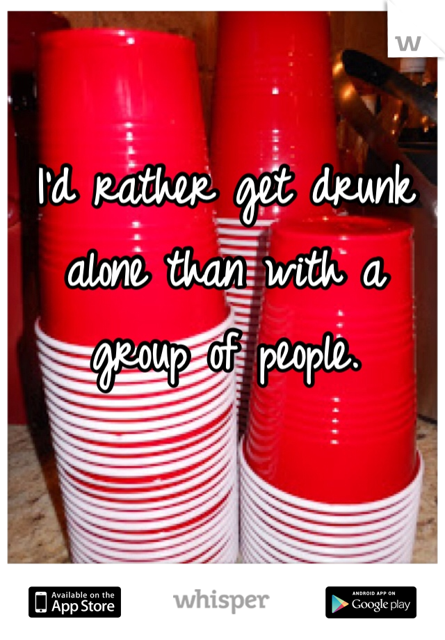 I'd rather get drunk alone than with a group of people.