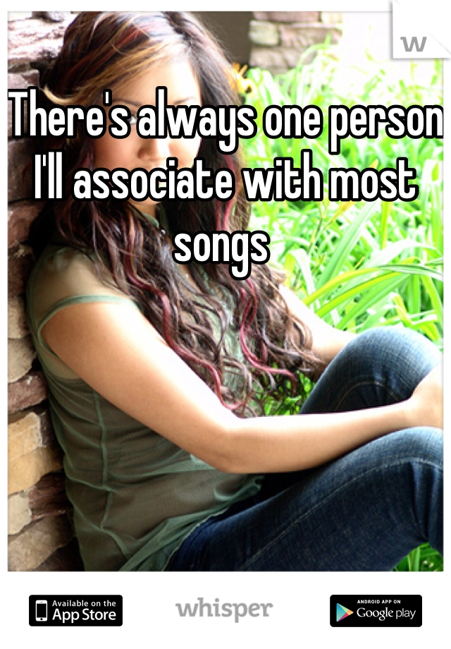There's always one person I'll associate with most songs