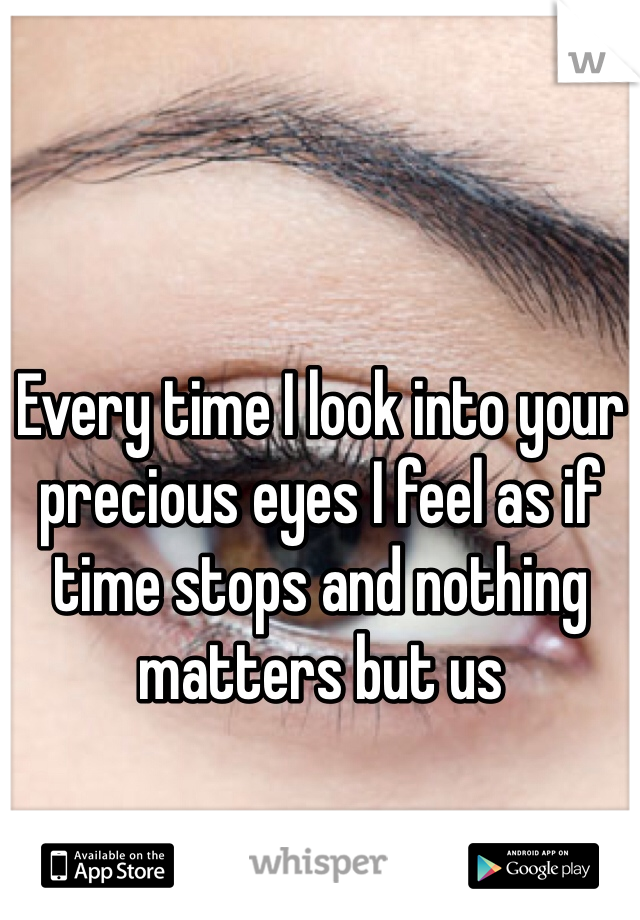 Every time I look into your precious eyes I feel as if time stops and nothing matters but us