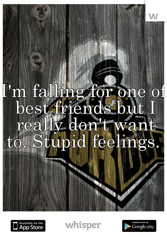 I'm falling for one of best friends but I really don't want to. Stupid feelings.