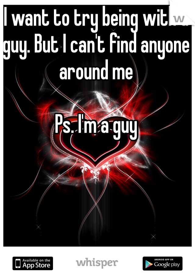 I want to try being with a guy. But I can't find anyone around me  Ps. I'm a guy