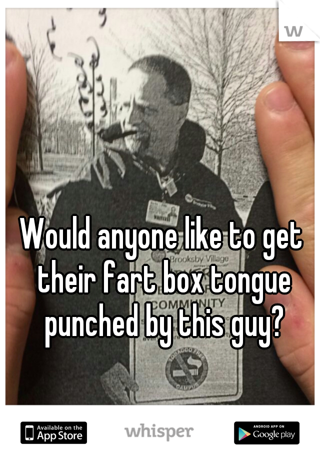 Would anyone like to get their fart box tongue punched by this guy?