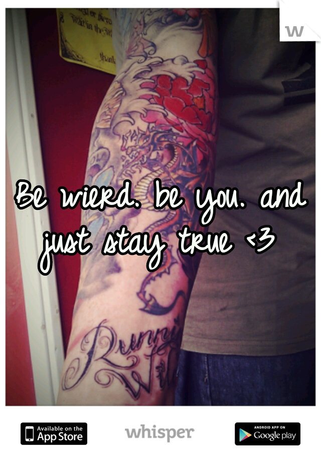 Be wierd. be you. and just stay true <3