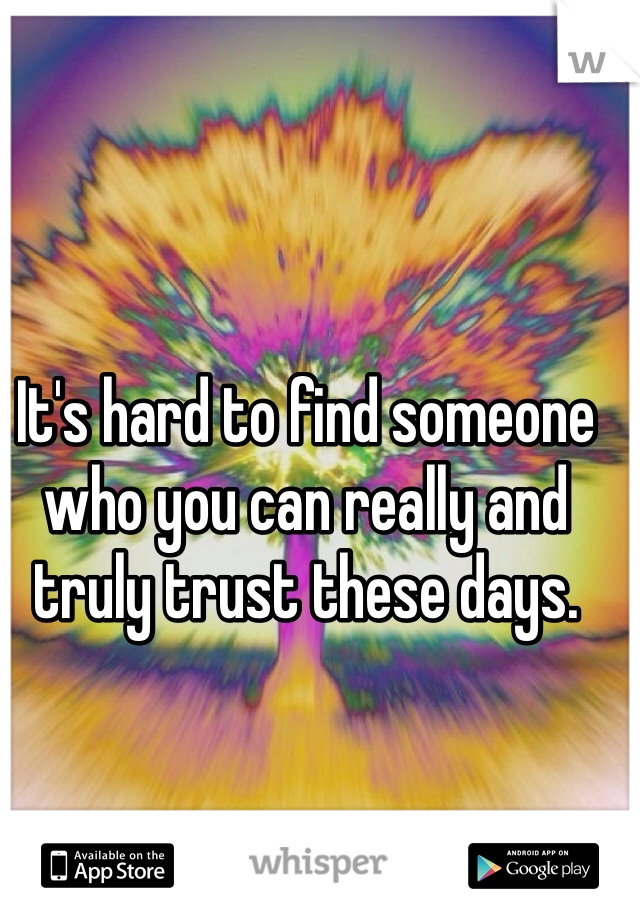It's hard to find someone who you can really and truly trust these days.