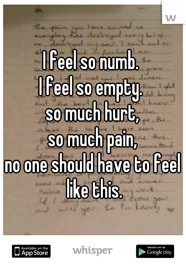 I feel so numb.  I feel so empty.  so much hurt, so much pain, no one should have to feel like this.