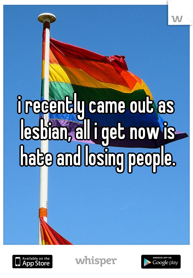 i recently came out as lesbian, all i get now is hate and losing people.