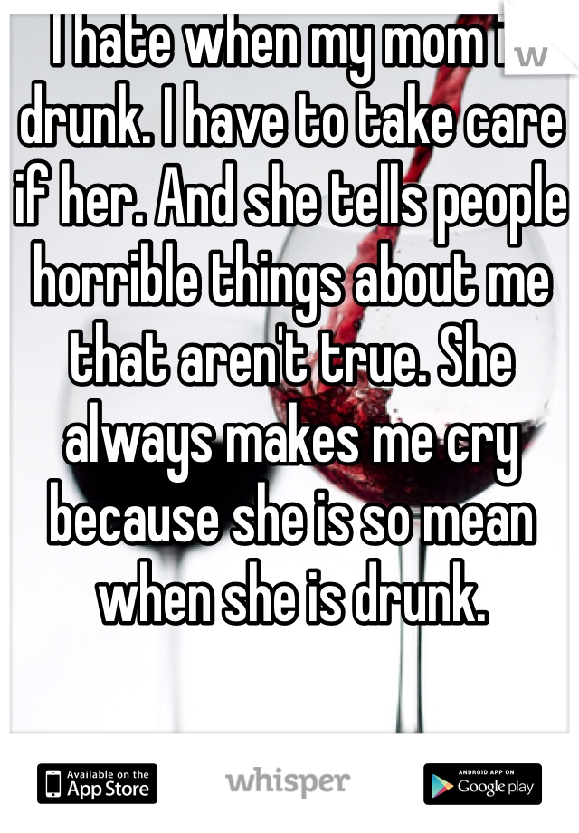 I hate when my mom is drunk. I have to take care if her. And she tells people horrible things about me that aren't true. She always makes me cry because she is so mean when she is drunk.