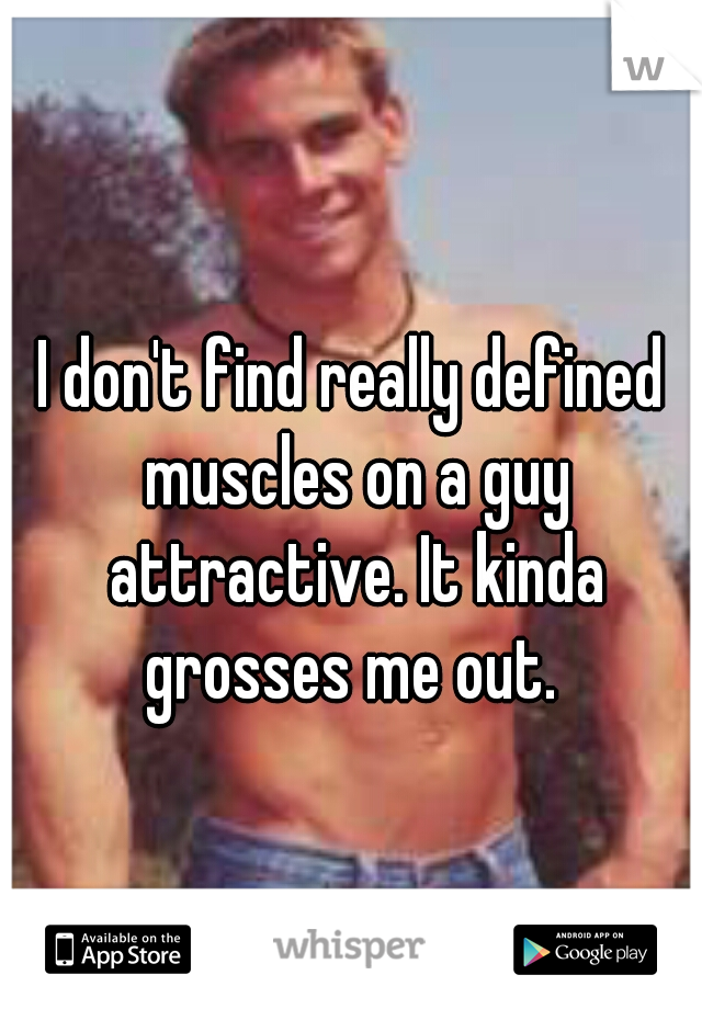 I don't find really defined muscles on a guy attractive. It kinda grosses me out.