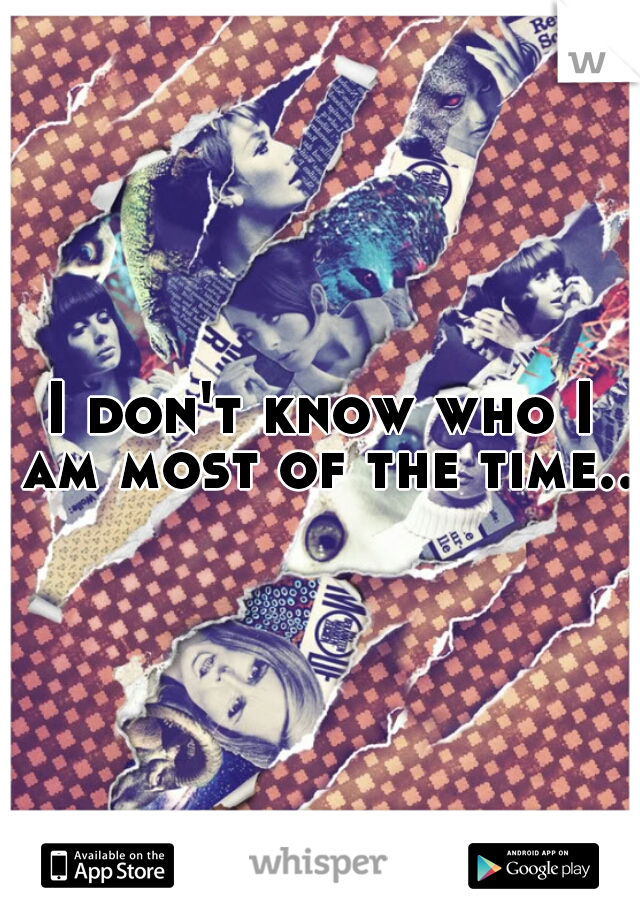 I don't know who I am most of the time..