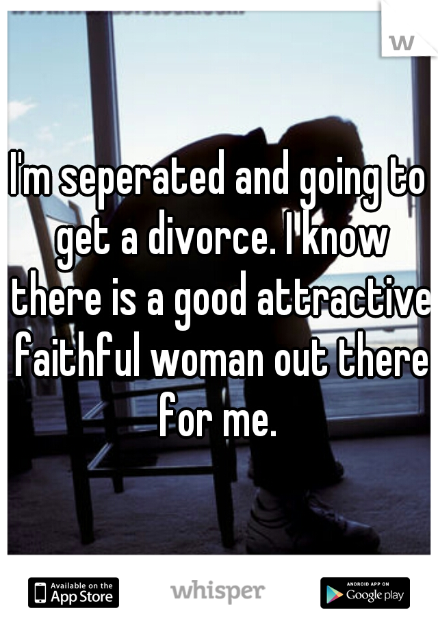 I'm seperated and going to get a divorce. I know there is a good attractive faithful woman out there for me.