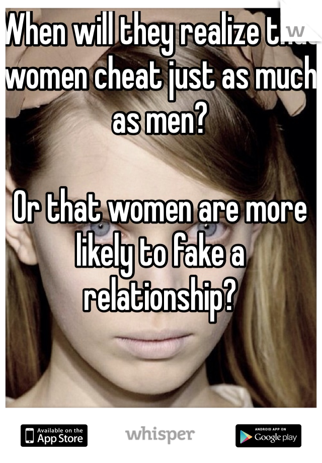 When will they realize that women cheat just as much as men?  Or that women are more likely to fake a relationship?