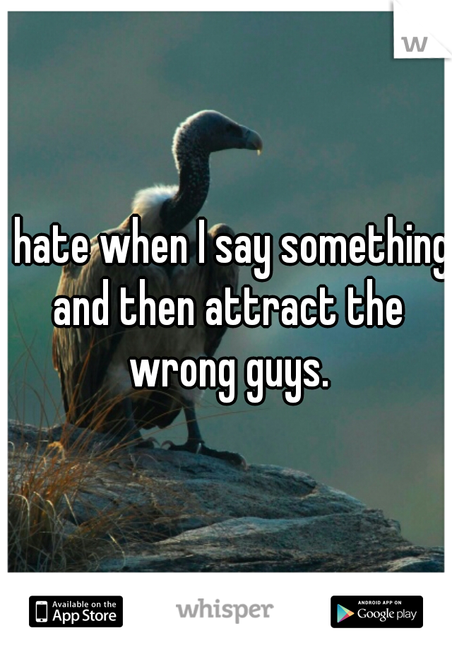 I hate when I say something and then attract the wrong guys.