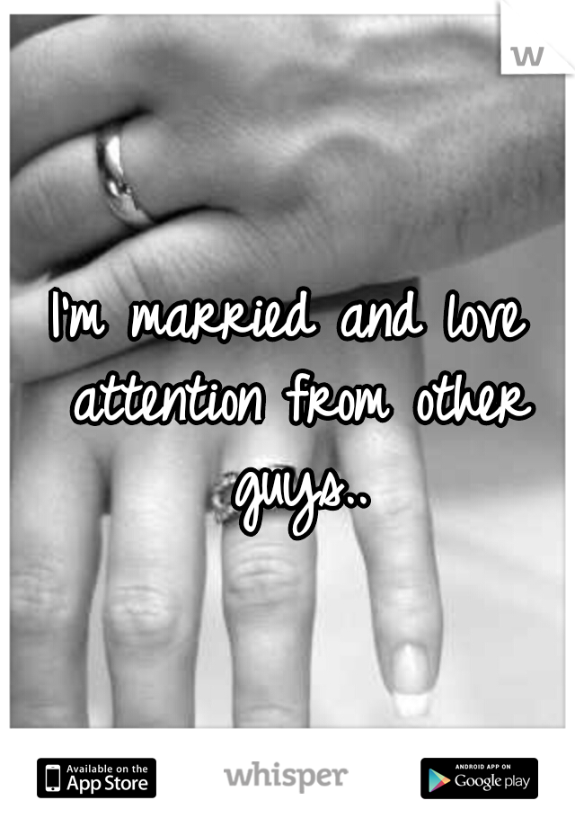 I'm married and love attention from other guys..