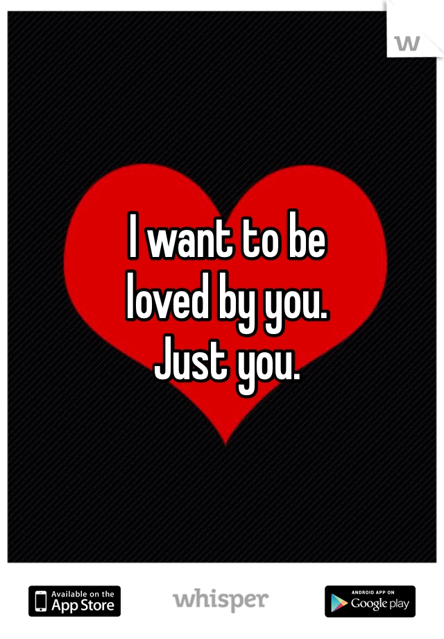 I want to be loved by you.  Just you.