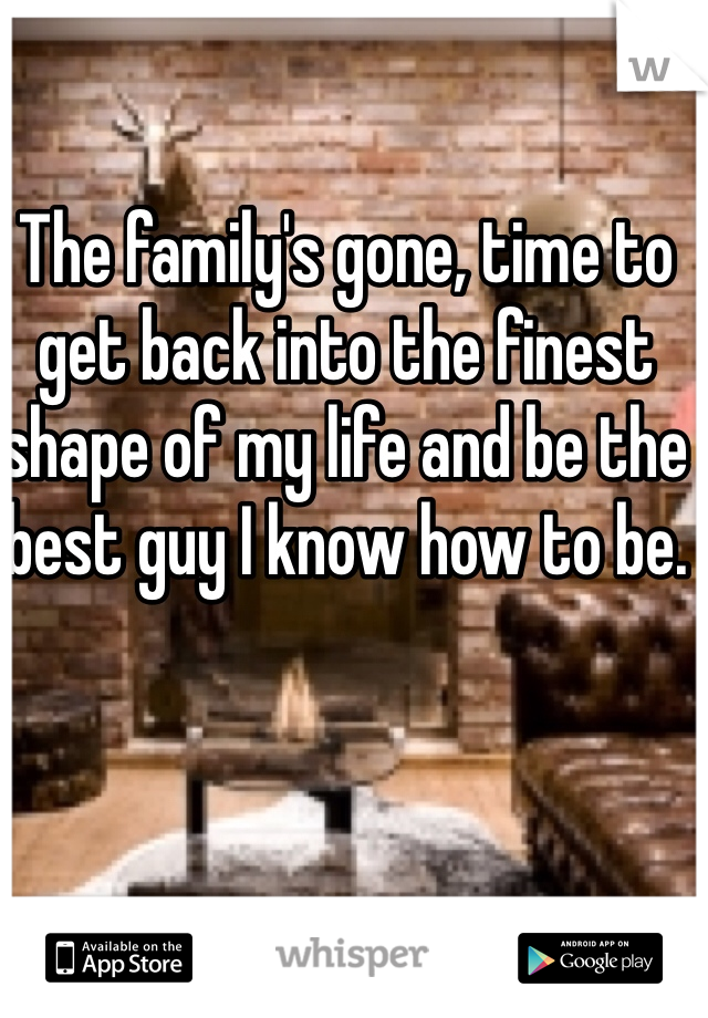 The family's gone, time to get back into the finest shape of my life and be the best guy I know how to be.