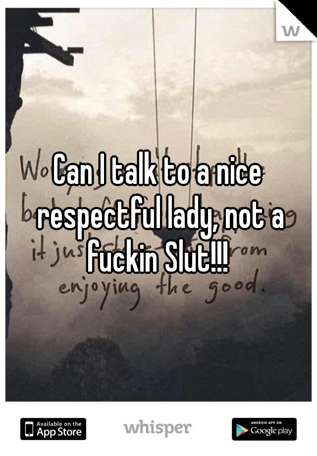 Can I talk to a nice respectful lady, not a fuckin Slut!!!