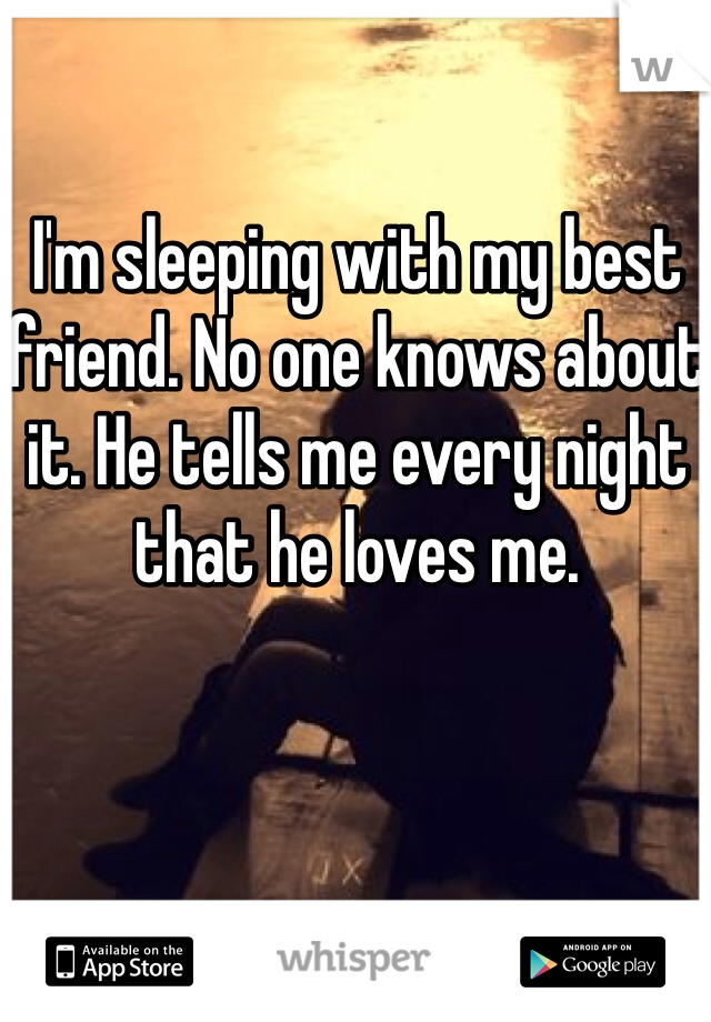 I'm sleeping with my best friend. No one knows about it. He tells me every night that he loves me.
