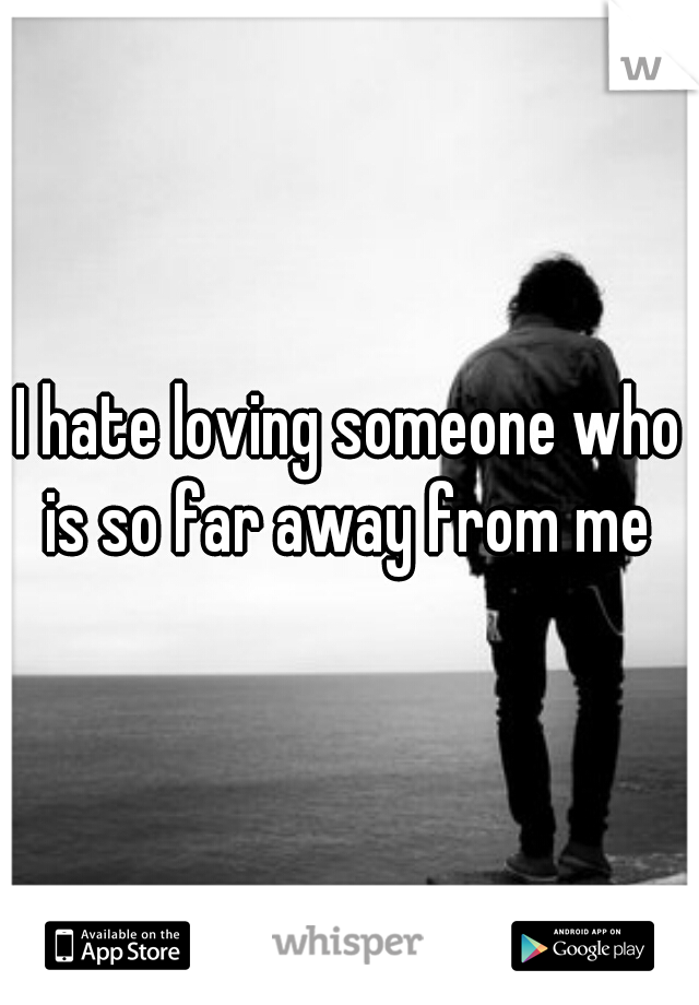 I hate loving someone who is so far away from me
