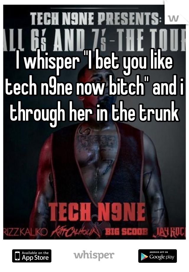 """I whisper """"I bet you like tech n9ne now bitch"""" and i through her in the trunk"""