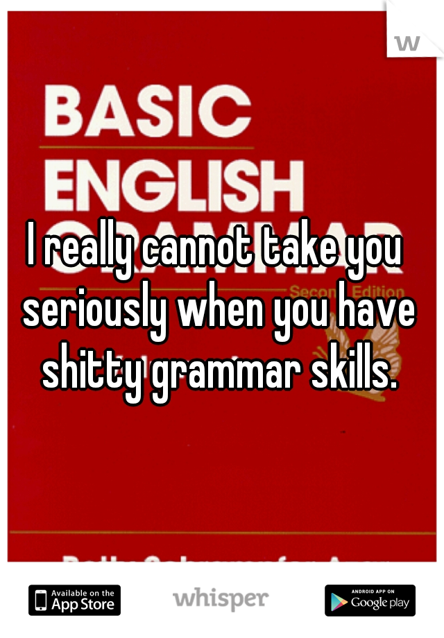 I really cannot take you seriously when you have shitty grammar skills.