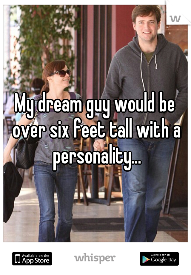 My dream guy would be over six feet tall with a personality...