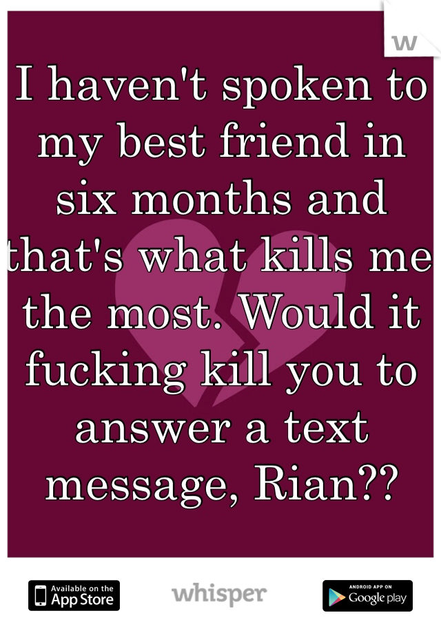 I haven't spoken to my best friend in six months and that's what kills me the most. Would it fucking kill you to answer a text message, Rian??