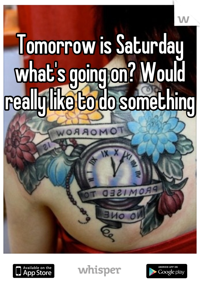 Tomorrow is Saturday what's going on? Would really like to do something