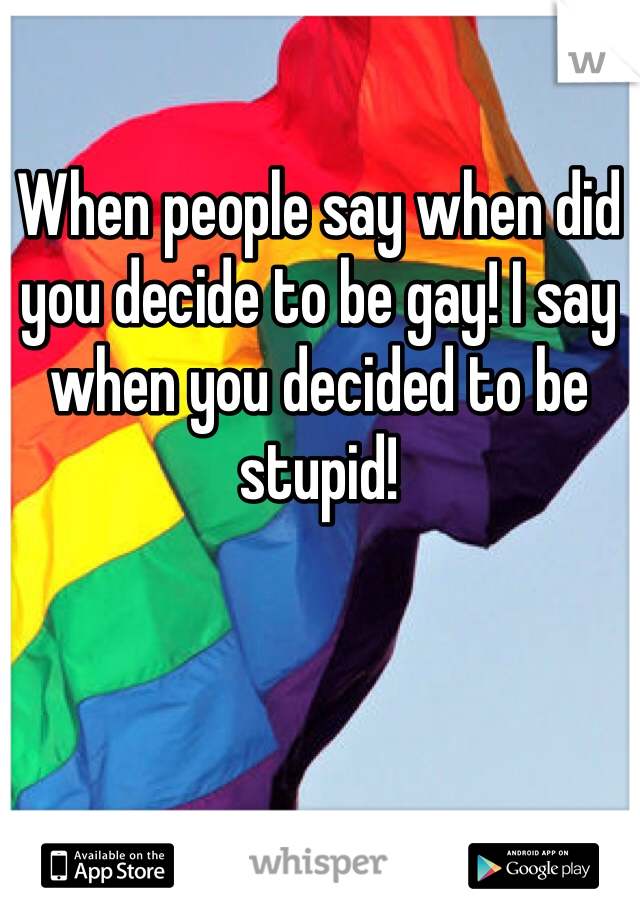 When people say when did you decide to be gay! I say when you decided to be stupid!