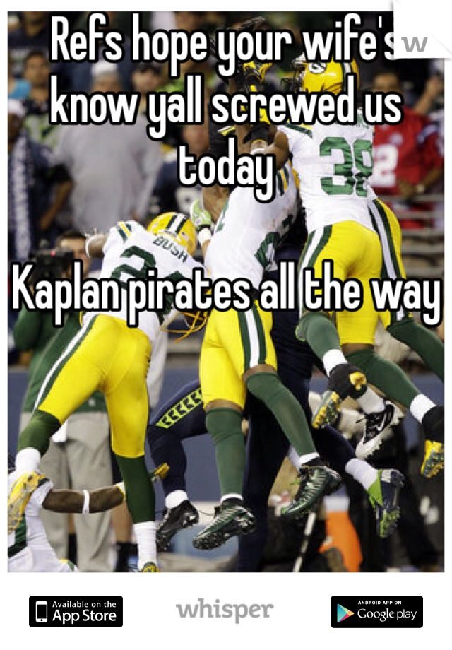 Refs hope your wife's know yall screwed us today   Kaplan pirates all the way