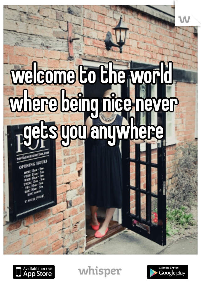 welcome to the world where being nice never gets you anywhere