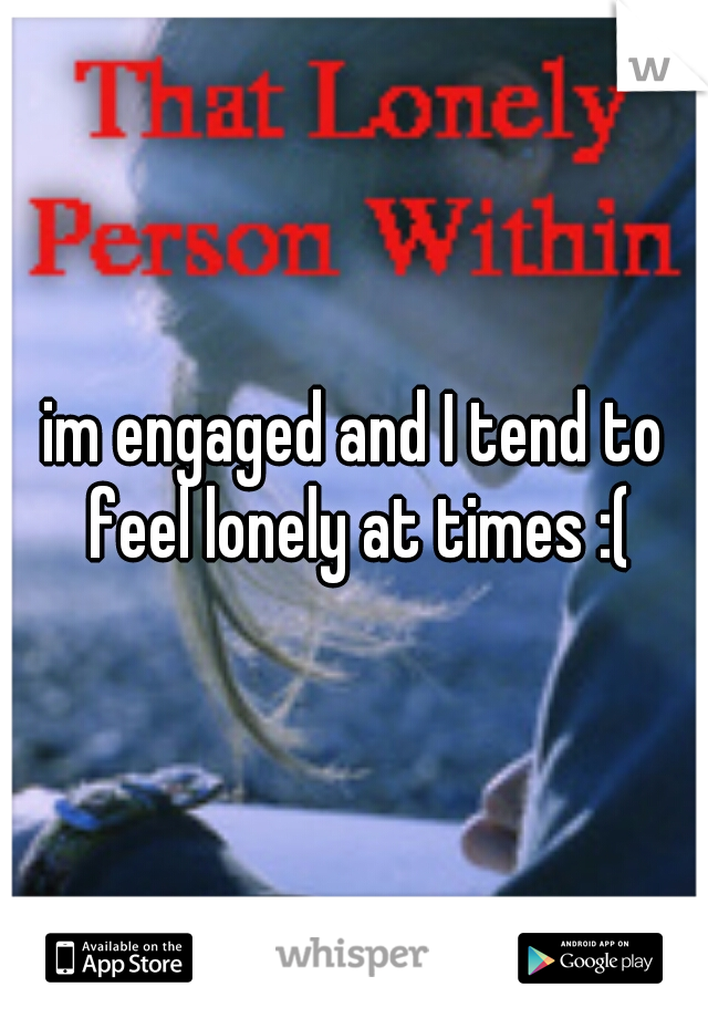 im engaged and I tend to feel lonely at times :(