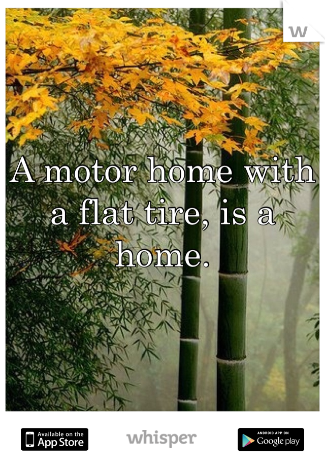 A motor home with a flat tire, is a home.