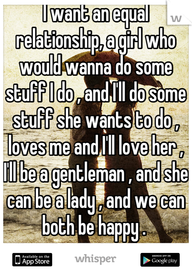 I want an equal relationship, a girl who would wanna do some stuff I do , and I'll do some stuff she wants to do , loves me and I'll love her , I'll be a gentleman , and she can be a lady , and we can both be happy .