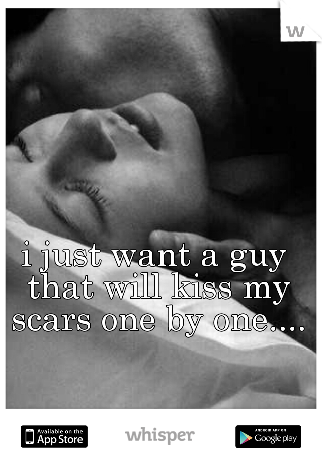 i just want a guy that will kiss my scars one by one....