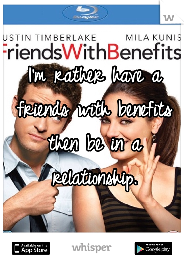 I'm rather have a friends with benefits then be in a relationship.