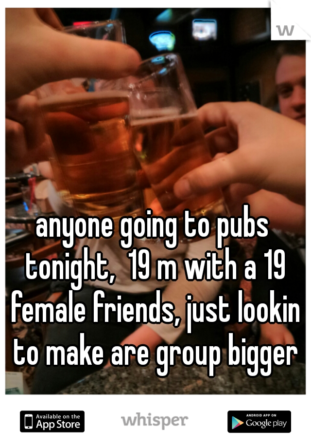 anyone going to pubs tonight,  19 m with a 19 female friends, just lookin to make are group bigger