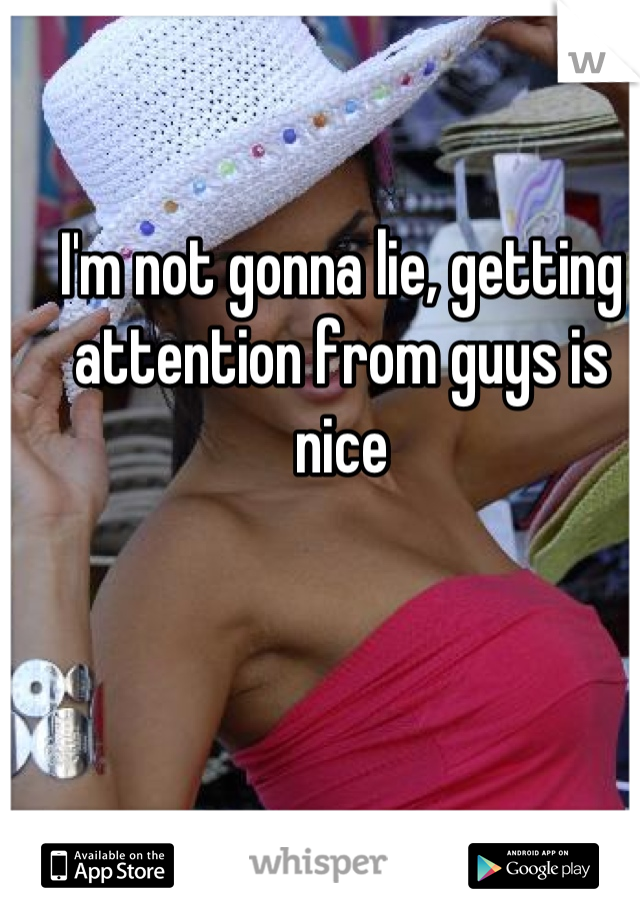 I'm not gonna lie, getting attention from guys is nice