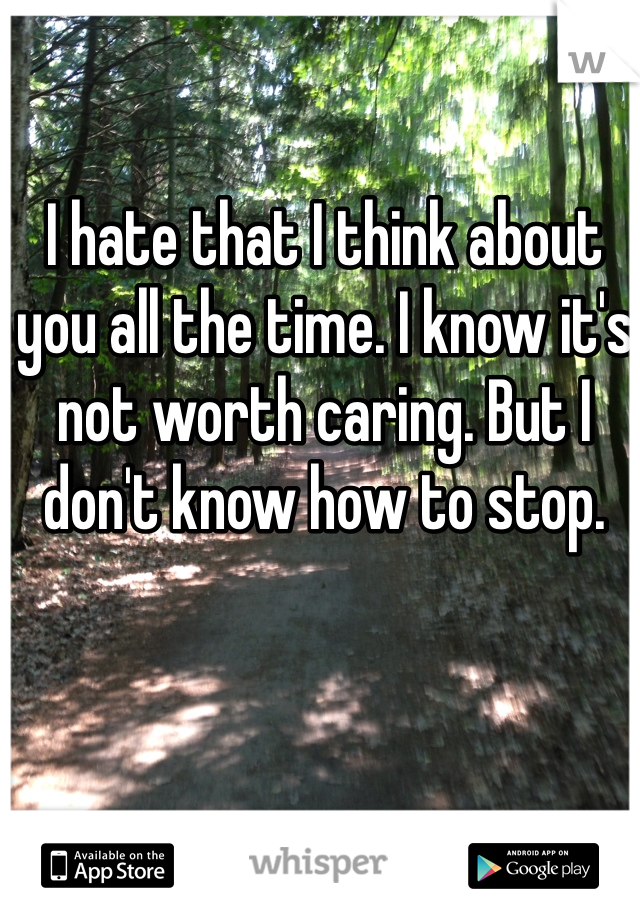 I hate that I think about you all the time. I know it's not worth caring. But I don't know how to stop.