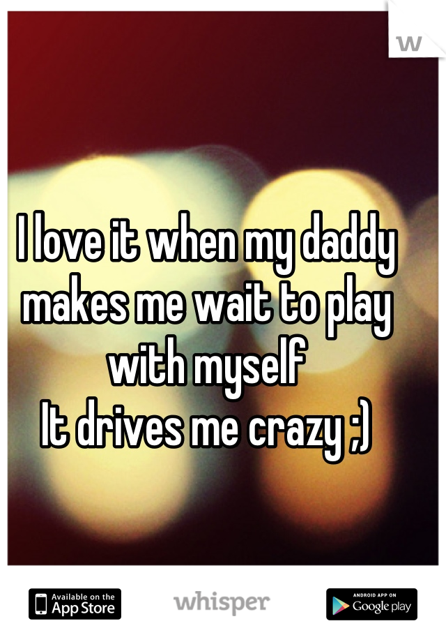I love it when my daddy makes me wait to play with myself It drives me crazy ;)